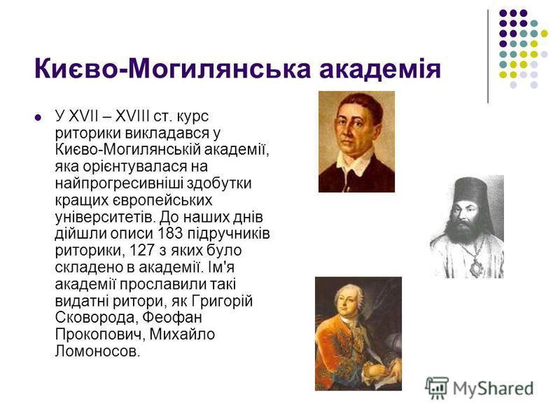 Києво-Могилянська академія У ХVІІ – ХVІІІ ст. курс риторики викладався у Києво-Могилянській академії, яка орієнтувалася на найпрогресивніші здобутки кращих європейських університетів. До наших днів дійшли описи 183 підручників риторики, 127 з яких бу