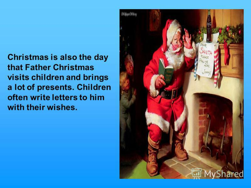 Christmas is also the day that Father Christmas visits children and brings a lot of presents. Children often write letters to him with their wishes.