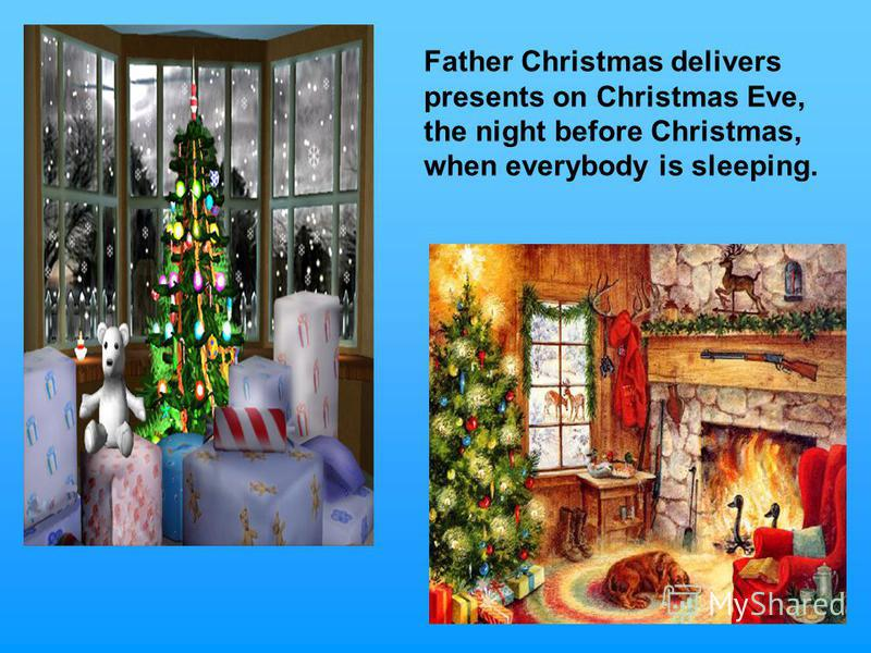 Father Christmas delivers presents on Christmas Eve, the night before Christmas, when everybody is sleeping.