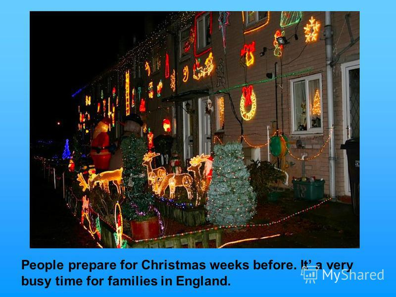 People prepare for Christmas weeks before. It a very busy time for families in England.