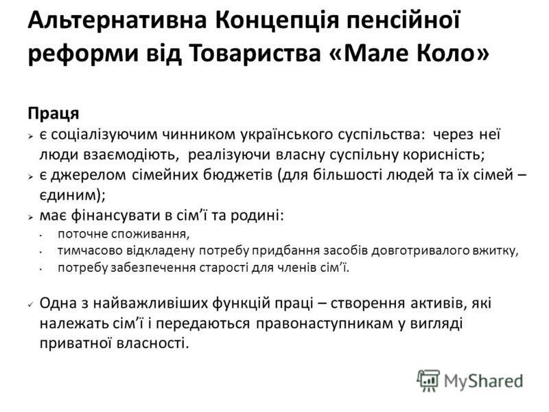 Альтернативна Концепція пенсійної реформи від Товариства «Мале Коло» Праця є соціалізуючим чинником українського суспільства: через неї люди взаємодіють, реалізуючи власну суспільну корисність; є джерелом сімейних бюджетів (для більшості людей та їх