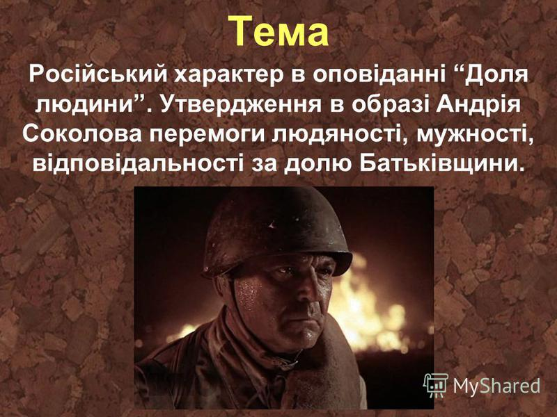 Тема Російський характер в оповіданні Доля людини. Утвердження в образі Андрія Соколова перемоги людяності, мужності, відповідальності за долю Батьківщини.