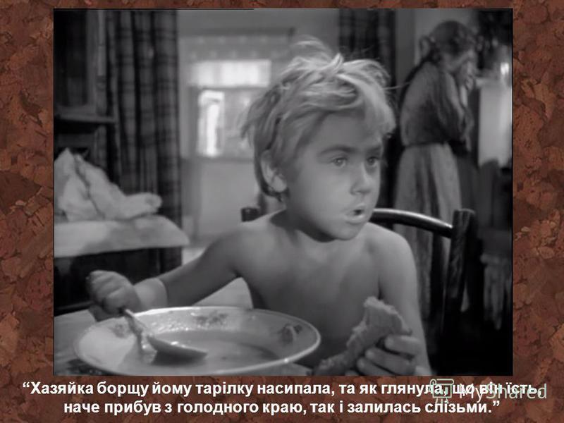 Хазяйка борщу йому тарілку насипала, та як глянула, що він їсть, наче прибув з голодного краю, так і залилась слізьми.