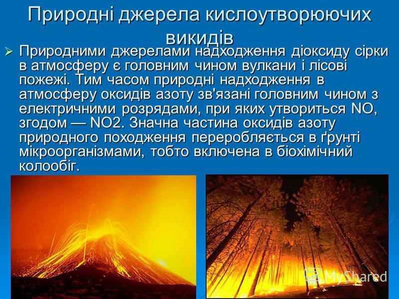 Природні джерела кислоутворюючих викидів Природними джерелами надходження діоксиду сірки в атмосферу є головним чином вулкани і лісові пожежі. Тим часом природні надходження в атмосферу оксидів азоту зв'язані головним чином з електричними розрядами,
