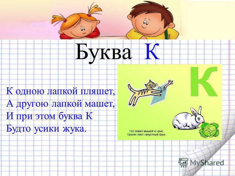 Буква К К одною лапкой пляшет, А другою лапкой машет, И при этом буква К Будто усики жука.