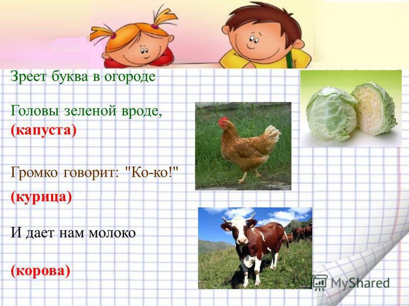 Зреет буква в огороде Головы зеленой вроде, (капуста) Громко говорит: Ко-ко! (курица) И дает нам молоко (корова)