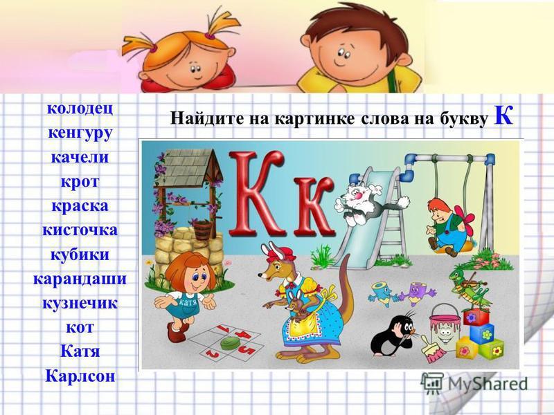 Найдите на картинке слова на букву К колодец кенгуру качели крот краска кисточка кубики карандаши кузнечик кот Катя Карлсон