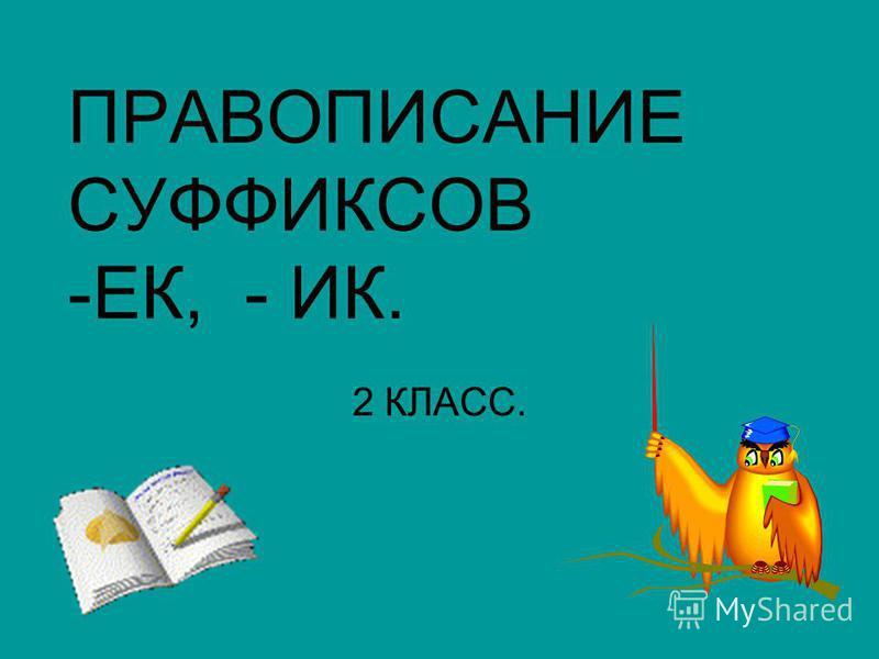 ПРАВОПИСАНИЕ СУФФИКСОВ -ЕК, - ИК. 2 КЛАСС.