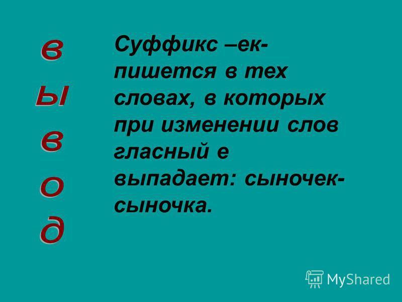 Суффикс –ек- пишется в тех словах, в которых при изменении слов гласный е выпадает: сыночек- сыночка.
