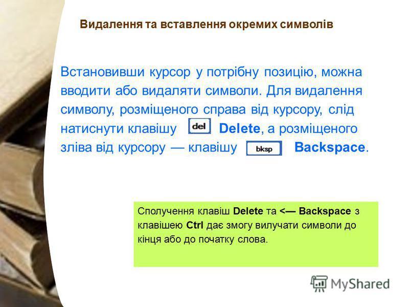 Видалення та вставлення окремих символів Встановивши курсор у потрібну позицію, можна вводити або видаляти символи. Для видалення символу, розміщеного справа від курсору, слід натиснути клавішу Delete, а розміщеного зліва від курсору клавішу Backspac