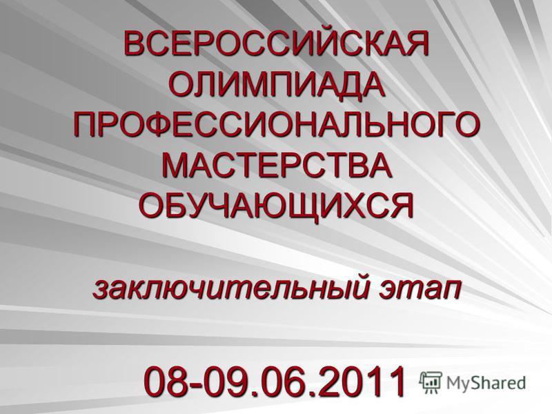ВСЕРОССИЙСКАЯ ОЛИМПИАДА ПРОФЕССИОНАЛЬНОГО МАСТЕРСТВА ОБУЧАЮЩИХСЯ заключительный этап 08-09.06.2011