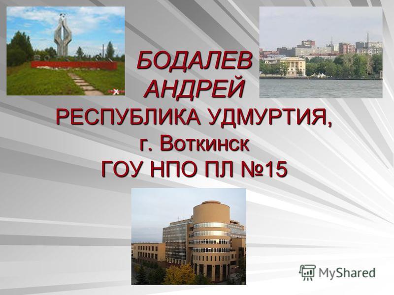 БОДАЛЕВ АНДРЕЙ РЕСПУБЛИКА УДМУРТИЯ, г. Воткинск ГОУ НПО ПЛ 15