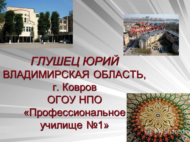 ГЛУШЕЦ ЮРИЙ ВЛАДИМИРСКАЯ ОБЛАСТЬ, г. Ковров ОГОУ НПО «Профессиональное училище 1»