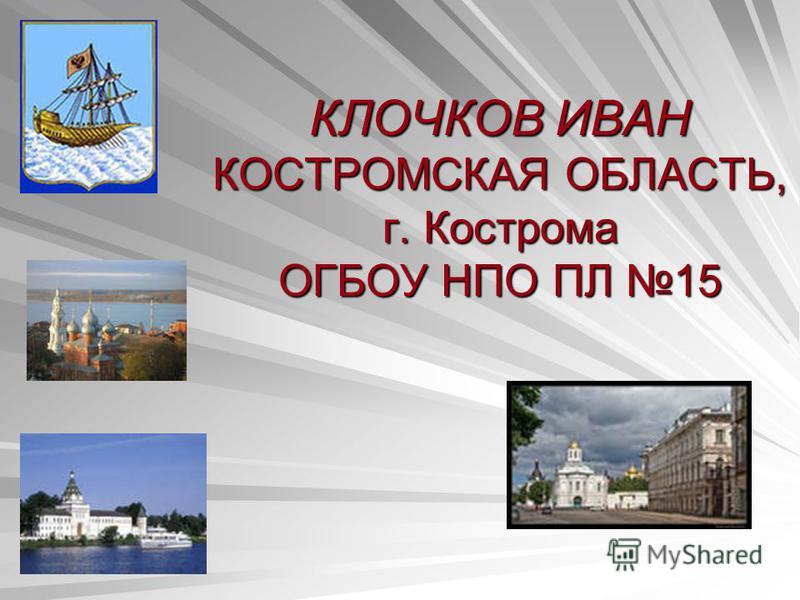 КЛОЧКОВ ИВАН КОСТРОМСКАЯ ОБЛАСТЬ, г. Кострома ОГБОУ НПО ПЛ 15