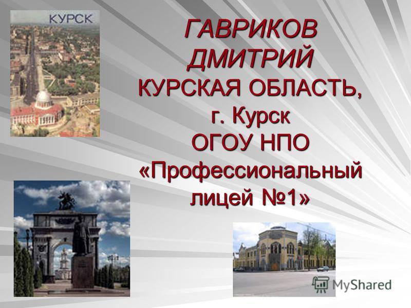 ГАВРИКОВ ДМИТРИЙ КУРСКАЯ ОБЛАСТЬ, г. Курск ОГОУ НПО «Профессиональный лицей 1»