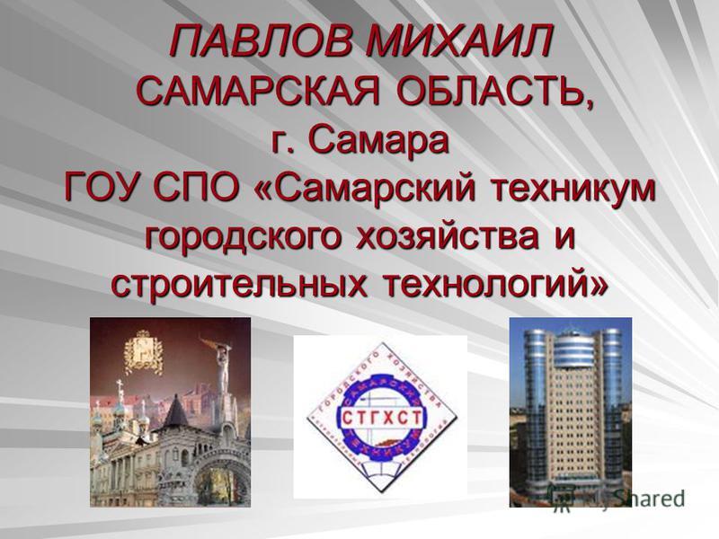 ПАВЛОВ МИХАИЛ САМАРСКАЯ ОБЛАСТЬ, г. Самара ГОУ СПО «Самарский техникум городского хозяйства и строительных технологий»