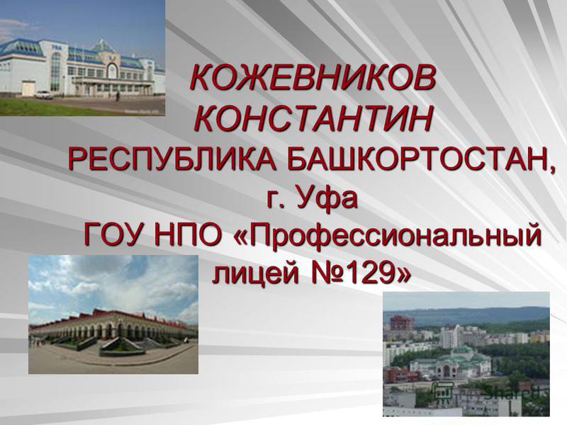 КОЖЕВНИКОВ КОНСТАНТИН РЕСПУБЛИКА БАШКОРТОСТАН, г. Уфа ГОУ НПО «Профессиональный лицей 129»