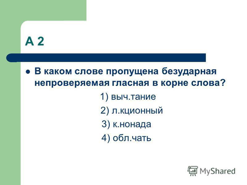 А 2 В каком слове пропущена безударная непровераемая гласная в корне слова? 1) вич.тание 2) л.акционный 3) к.гонада 4) обл.чать
