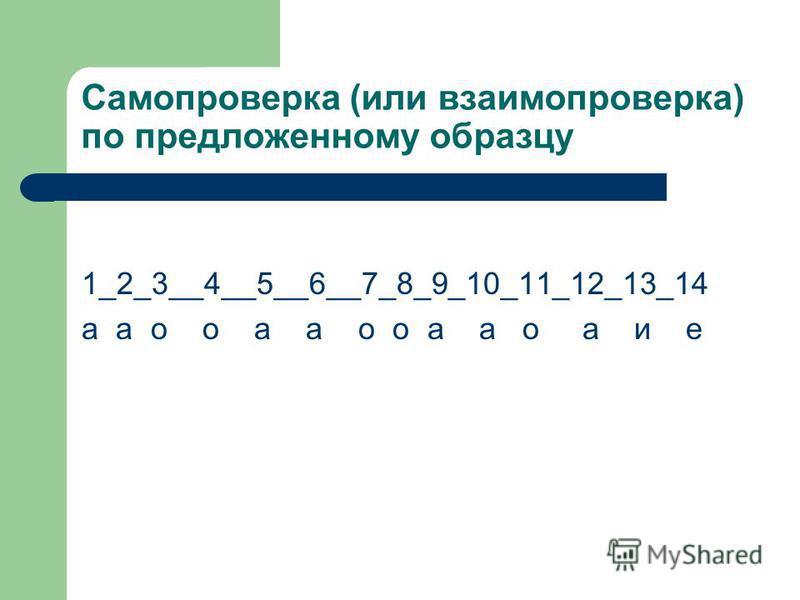 Самопроверка (или взаимопроверка) по предложенному образцу 1_2_3__4__5__6__7_8_9_10_11_12_13_14 а а о о а а о о а а о а и е