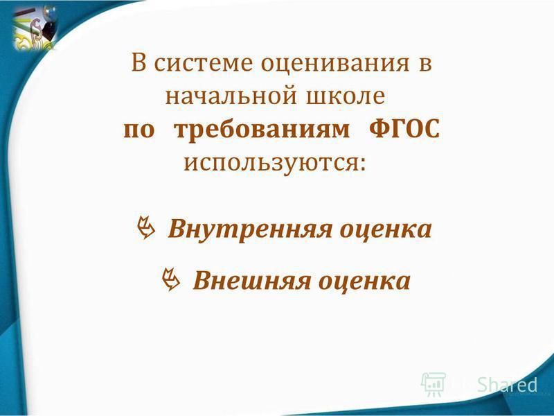 В системе оценивания в начальной школе по требованиям ФГОС используются: Внутренняя оценка Внешняя оценка