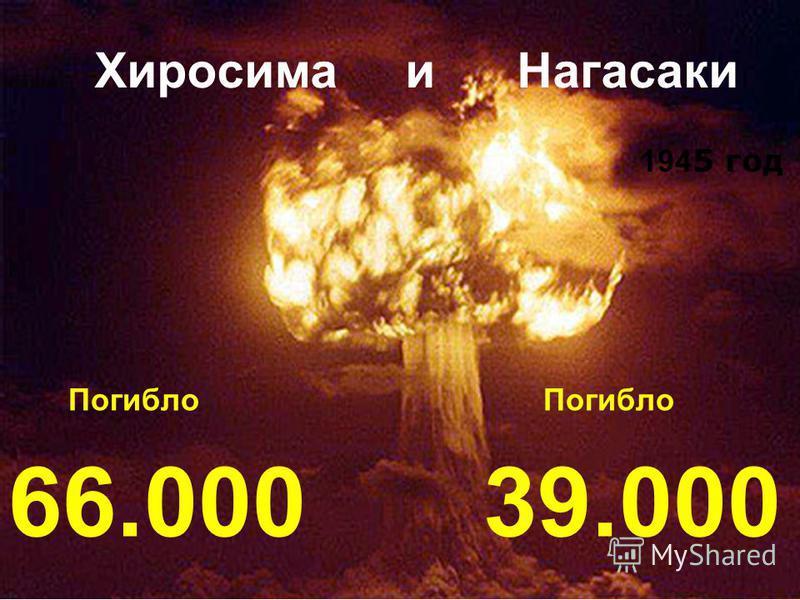 Хиросима и Нагасаки Погибло 39.000 194 5 год Погибло 66.000