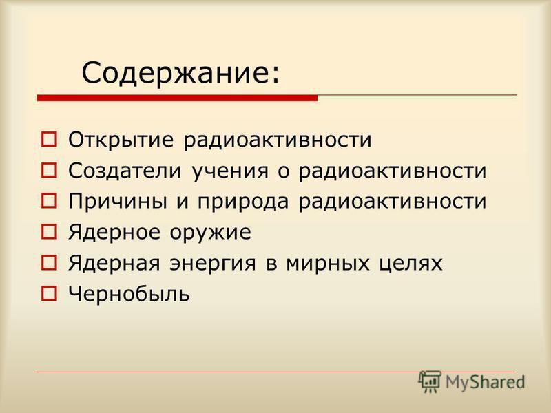 Содержание: Открытие радиоактивности Создатели учения о радиоактивности Причины и природа радиоактивности Ядерное оружие Ядерная энергия в мирных целях Чернобыль