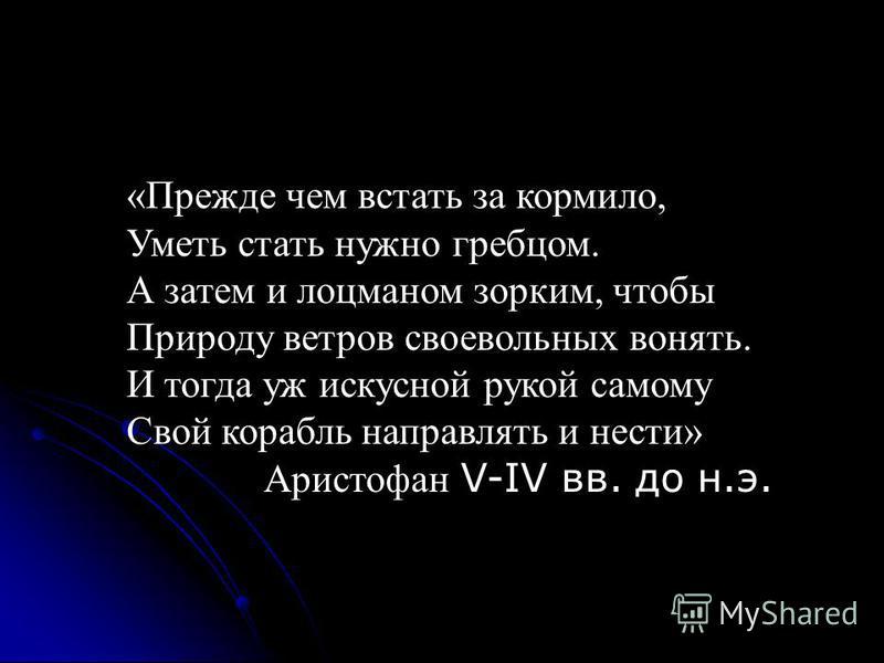 «Прежде чем встать за кормило, Уметь стать нужно гребцом. А затем и лоцманом зорким, чтобы Природу ветров своевольных вонять. И тогда уж искусной рукой самому Свой корабль направлять и нести» Аристофан V-IV вв. до н.э.