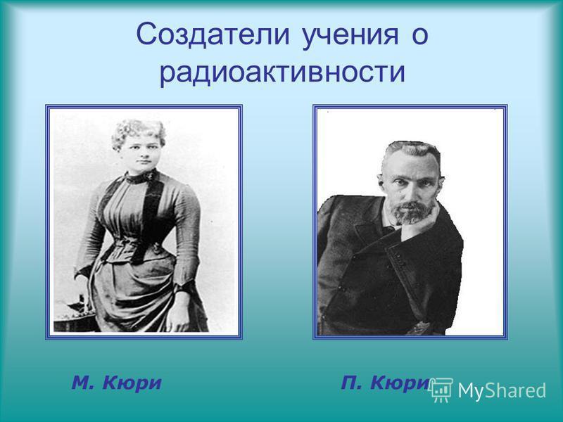 Создатели учения о радиоактивности М. Кюри П. Кюри