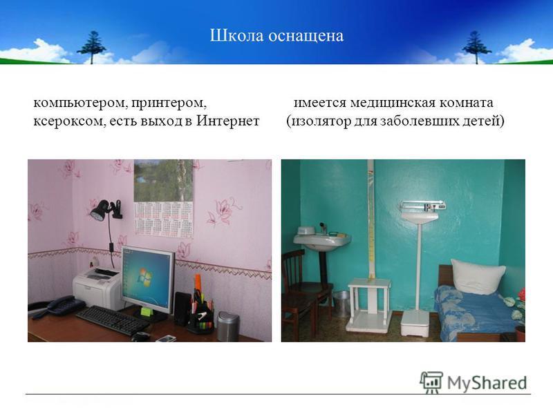 Школа оснащена компьютером, принтером, ксероксом, есть выход в Интернет имеется медицинская комната (изолятор для заболевших детей)
