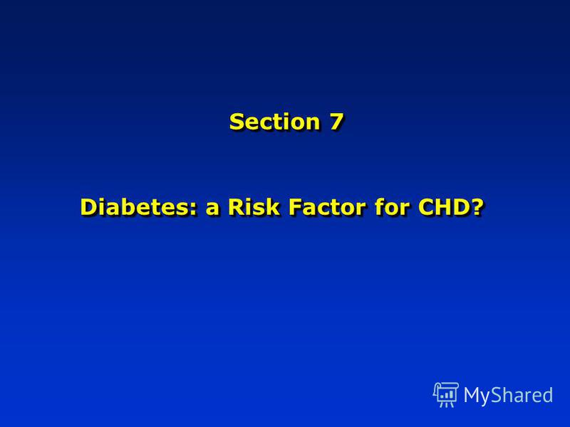 Section 7 Diabetes: a Risk Factor for CHD?