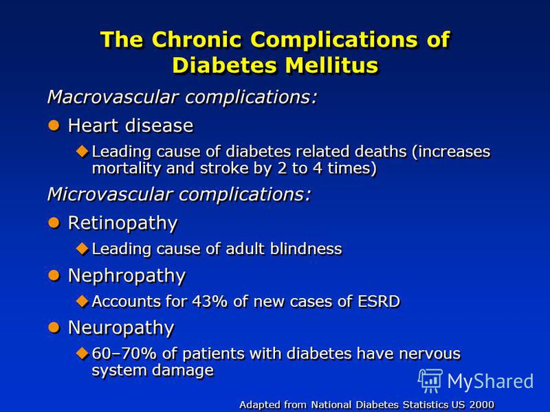 The Chronic Complications of Diabetes Mellitus Macrovascular complications: Heart disease Leading cause of diabetes related deaths (increases mortality and stroke by 2 to 4 times) Microvascular complications: Retinopathy Leading cause of adult blindn