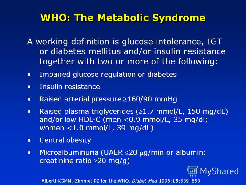 WHO: The Metabolic Syndrome A working definition is glucose intolerance, IGT or diabetes mellitus and/or insulin resistance together with two or more of the following: Impaired glucose regulation or diabetes Insulin resistance Raised arterial pressur