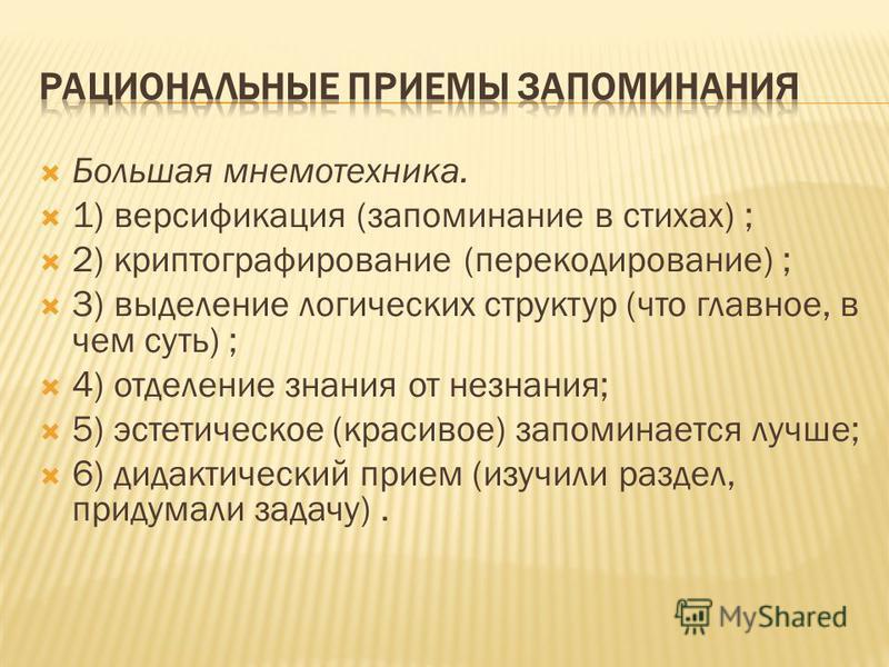 Большая мнемотехника. 1) версификация (запоминание в стихах) ; 2) криптографирование (перекодирование) ; 3) выделение логических структур (что главное, в чем суть) ; 4) отделение знания от незнания; 5) эстетическое (красивое) запоминается лучше; 6) д
