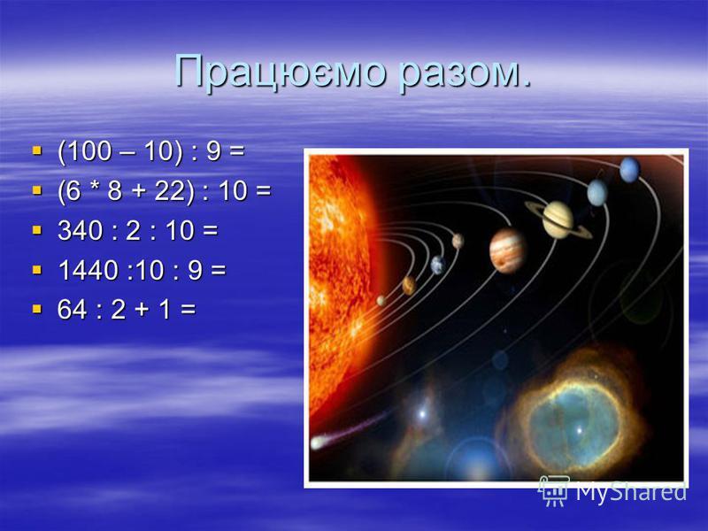 Працюємо разом. (100 – 10) : 9 = (100 – 10) : 9 = (6 * 8 + 22) : 10 = (6 * 8 + 22) : 10 = 340 : 2 : 10 = 340 : 2 : 10 = 1440 :10 : 9 = 1440 :10 : 9 = 64 : 2 + 1 = 64 : 2 + 1 =