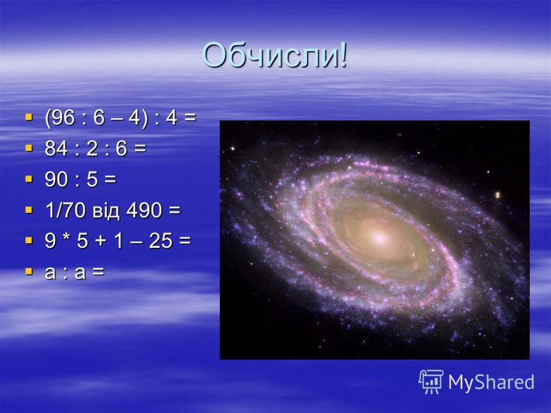 Обчисли! (96 : 6 – 4) : 4 = (96 : 6 – 4) : 4 = 84 : 2 : 6 = 84 : 2 : 6 = 90 : 5 = 90 : 5 = 1/70 від 490 = 1/70 від 490 = 9 * 5 + 1 – 25 = 9 * 5 + 1 – 25 = а : а = а : а =