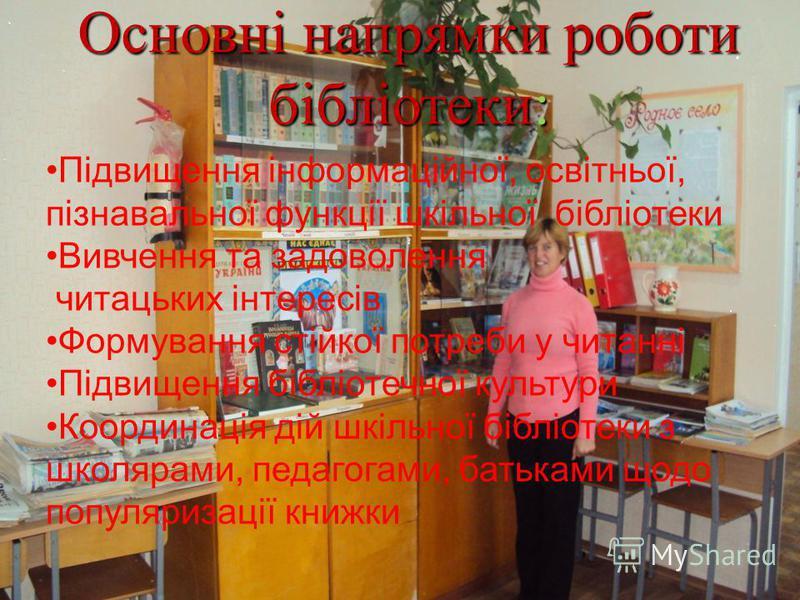 Основні напрямки роботи бібліотеки: Підвищення інформаційної, освітньої, пізнавальної функції шкільної бібліотеки Вивчення та задоволення читацьких інтересів Формування стійкої потреби у читанні Підвищення бібліотечної культури Координація дій шкільн