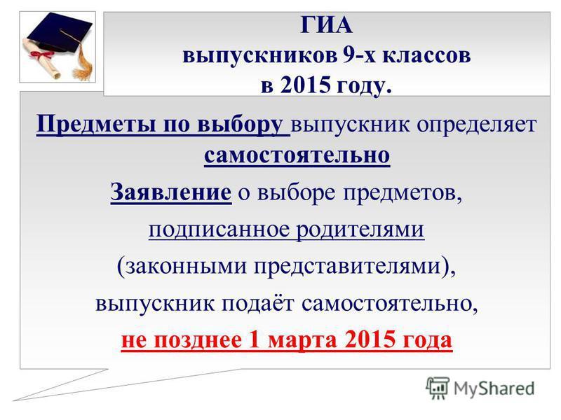 ГИА выпускников 9-х классов в 2015 году. Предметы по выбору выпускник определяет самостоятельно Заявление о выборе предметов, подписанное родителями (законными представителями), выпускник подаёт самостоятельно, не позднее 1 марта 2015 года