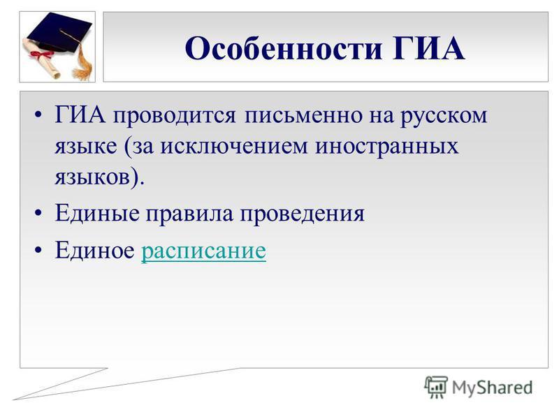 Особенности ГИА ГИА проводится письменно на русском языке (за исключением иностранных языков). Единые правила проведения Единое расписание