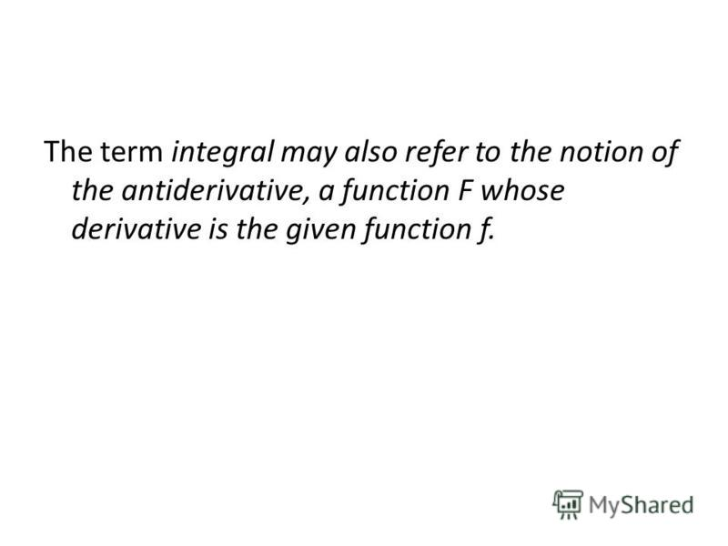 The term integral may also refer to the notion of the antiderivative, a function F whose derivative is the given function f.
