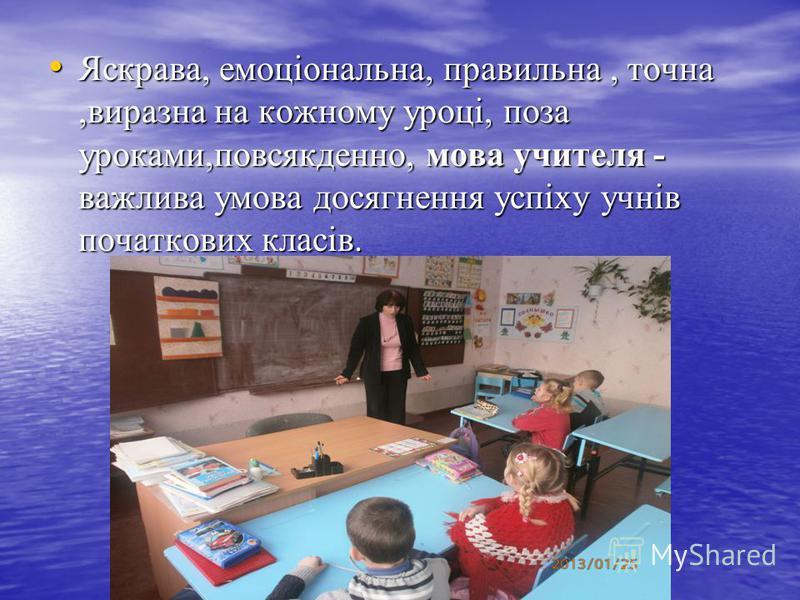 Яскрава, емоціональна, правильна, точна,виразна на кожному уроці, поза уроками,повсякденно, мова учителя - важлива умова досягнення успіху учнів початкових класів. Яскрава, емоціональна, правильна, точна,виразна на кожному уроці, поза уроками,повсякд