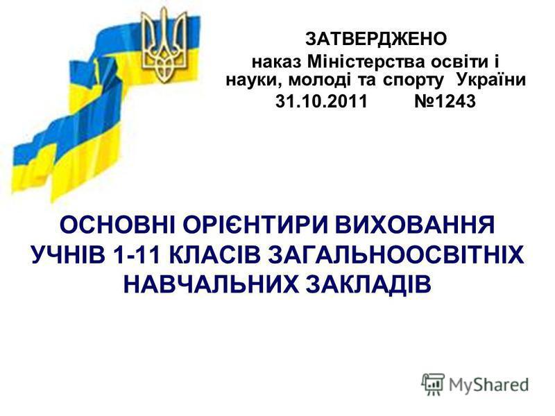 ОСНОВНІ ОРІЄНТИРИ ВИХОВАННЯ УЧНІВ 1-11 КЛАСІВ ЗАГАЛЬНООСВІТНІХ НАВЧАЛЬНИХ ЗАКЛАДІВ ЗАТВЕРДЖЕНО наказ Міністерства освіти і науки, молоді та спорту України 31.10.2011 1243