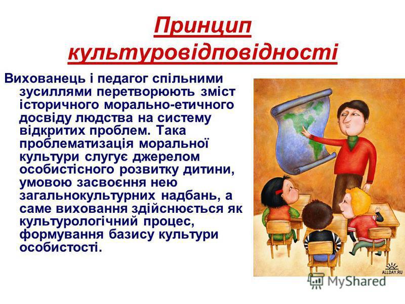 Принцип культуровідповідності Вихованець і педагог спільними зусиллями перетворюють зміст історичного морально-етичного досвіду людства на систему відкритих проблем. Така проблематизація моральної культури слугує джерелом особистісного розвитку дитин