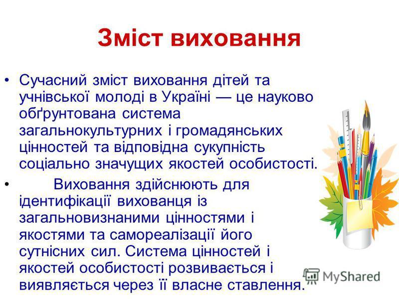Зміст виховання Сучасний зміст виховання дітей та учнівської молоді в Україні це науково обґрунтована система загальнокультурних і громадянських цінностей та відповідна сукупність соціально значущих якостей особистості. Виховання здійснюють для ідент