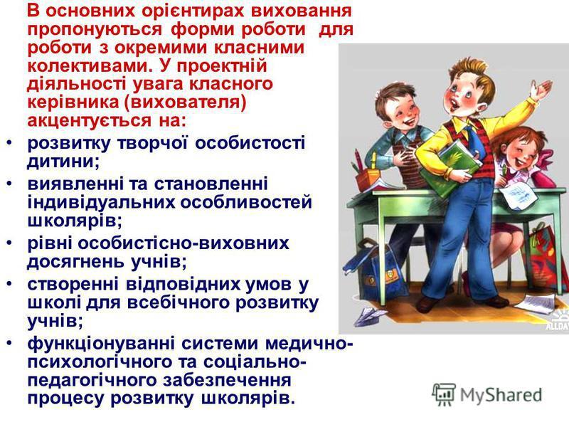 В основних орієнтирах виховання пропонуються форми роботи для роботи з окремими класними колективами. У проектній діяльності увага класного керівника (вихователя) акцентується на: розвитку творчої особистості дитини; виявленні та становленні індивіду
