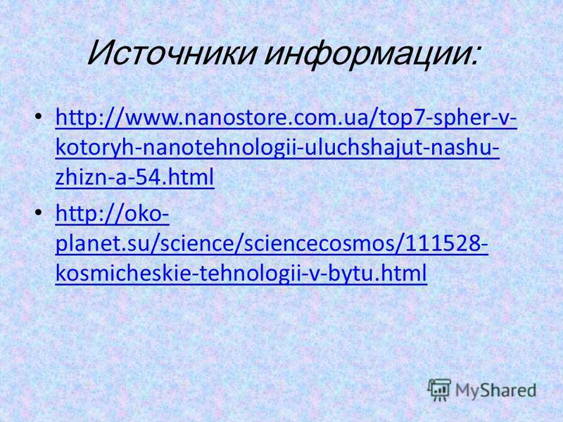 Источники информации: http://www.nanostore.com.ua/top7-spher-v- kotoryh-nanotehnologii-uluchshajut-nashu- zhizn-a-54. html http://www.nanostore.com.ua/top7-spher-v- kotoryh-nanotehnologii-uluchshajut-nashu- zhizn-a-54. html http://oko- planet.su/scie