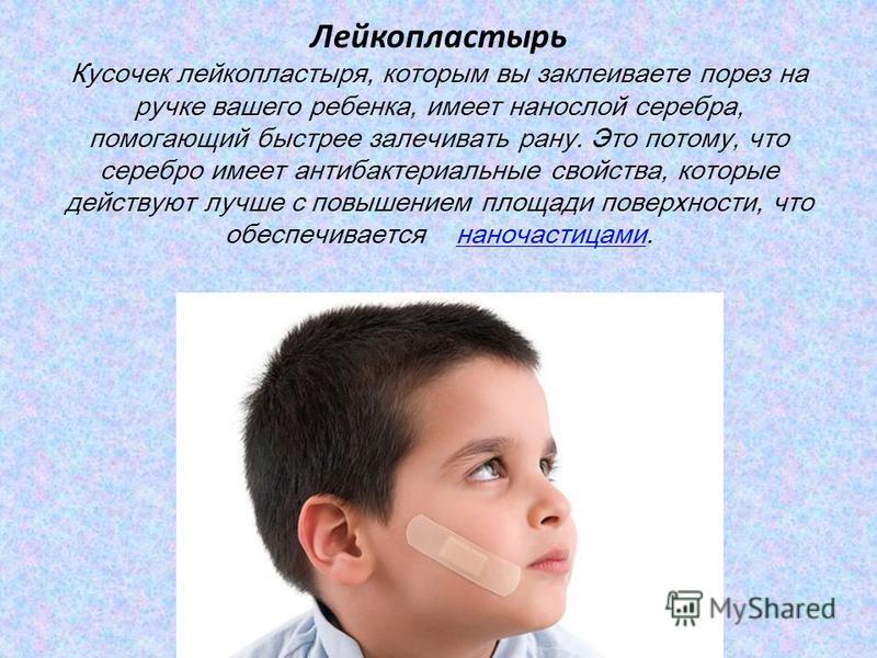 Лейкопластырь Кусочек лейкопластыря, которым вы заклеиваете порез на ручке вашего ребенка, имеет нанослой серебра, помогающий быстрее залечивать рану. Это потому, что серебро имеет антибактериальные свойства, которые действуют лучше с повышением площ