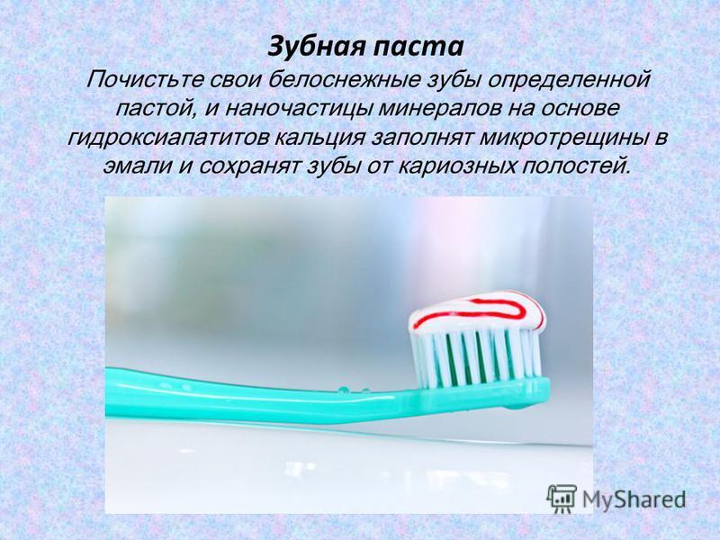 Зубная паста Почистьте свои белоснежные зубы определенной пастой, и наночастицы минералов на основе гидроксиапатитов кальция заполнят микротрещины в эмали и сохранят зубы от кариозных полостей.