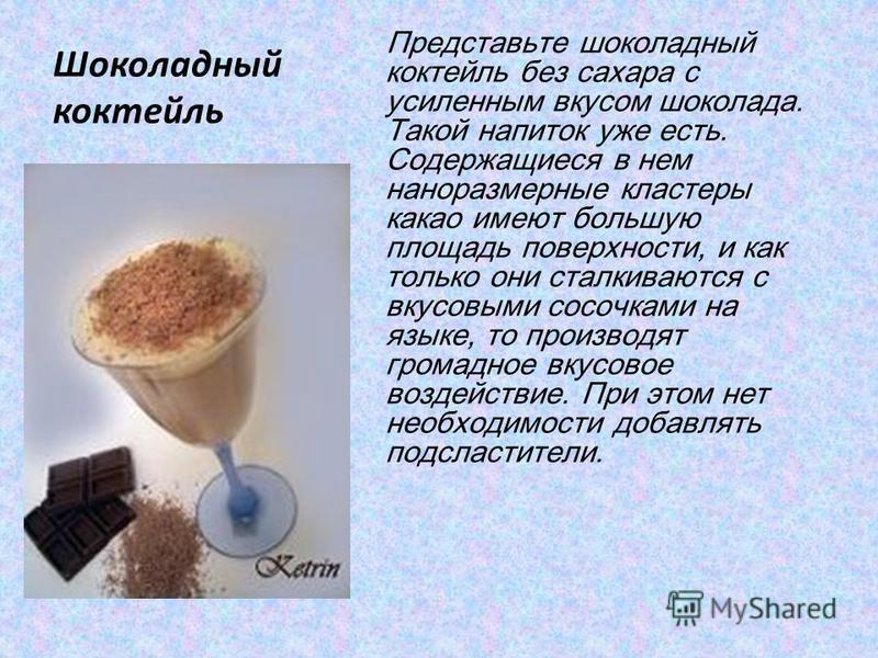 Шоколадный коктейль Представьте шоколадный коктейль без сахара с усиленным вкусом шоколада. Такой напиток уже есть. Содержащиеся в нем наноразмерные кластеры какао имеют большую площадь поверхности, и как только они сталкиваются с вкусовыми сосочками