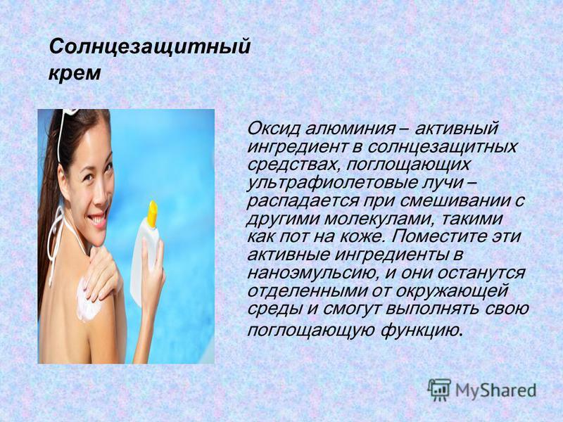 Солнцезащитный крем Оксид алюминия – активный ингредиент в солнцезащитных средствах, поглощающих ультрафиолетовые лучи – распадается при смешивании с другими молекулами, такими как пот на коже. Поместите эти активные ингредиенты в нано эмульсию, и он