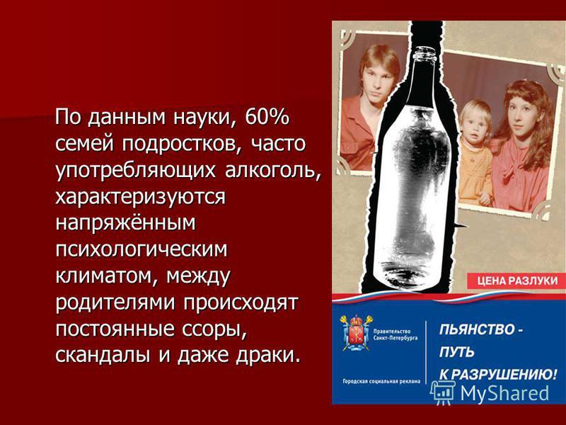 По данным науки, 60% семей подростков, часто употребляющих алкоголь, характеризуются напряжённым психологическим климатом, между родителями происходят постоянные ссоры, скандалы и даже драки. По данным науки, 60% семей подростков, часто употребляющих